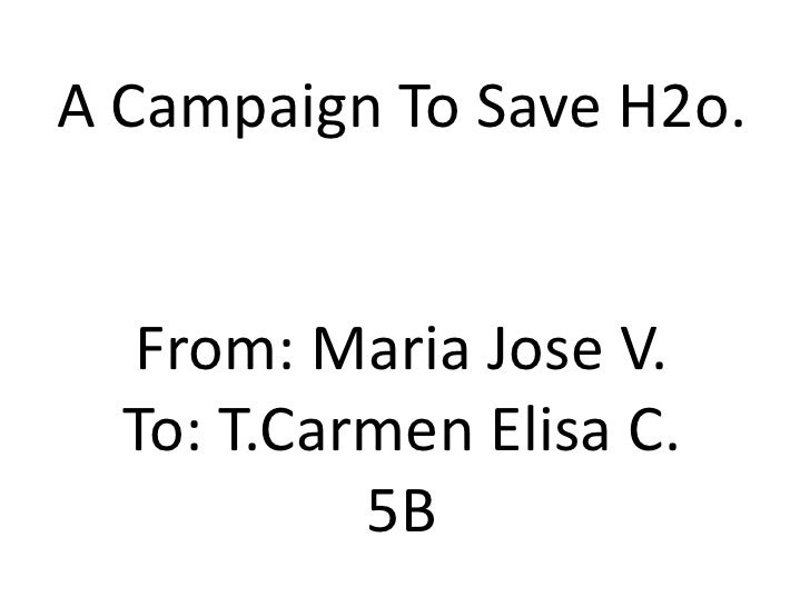 A CampaignToSave H2o.From: MariaJose V.To: T.Carmen Elisa C.5B<br />