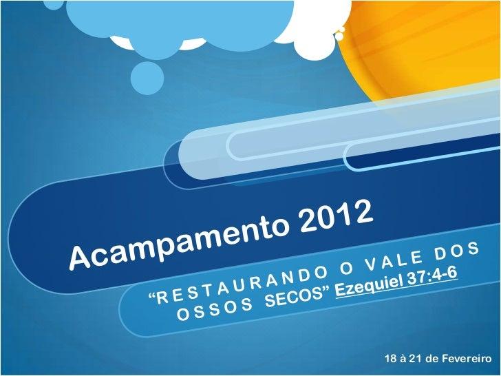 """Acampamento 2012 <br />""""R E STA UR A N D O   O   V A L E   D O S   O SS O S   SECOS"""" Ezequiel 37:4-6<br />18 à 21 de Fever..."""