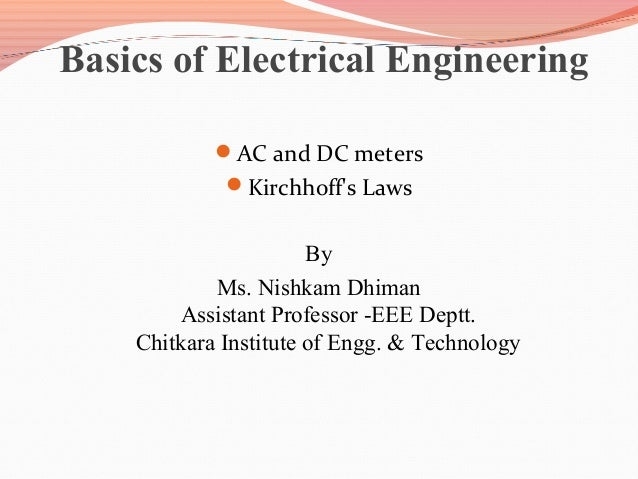 Basics of Electrical Engineering AC and DC meters Kirchhoff's Laws  By Ms. Nishkam Dhiman Assistant Professor -EEE Deptt...