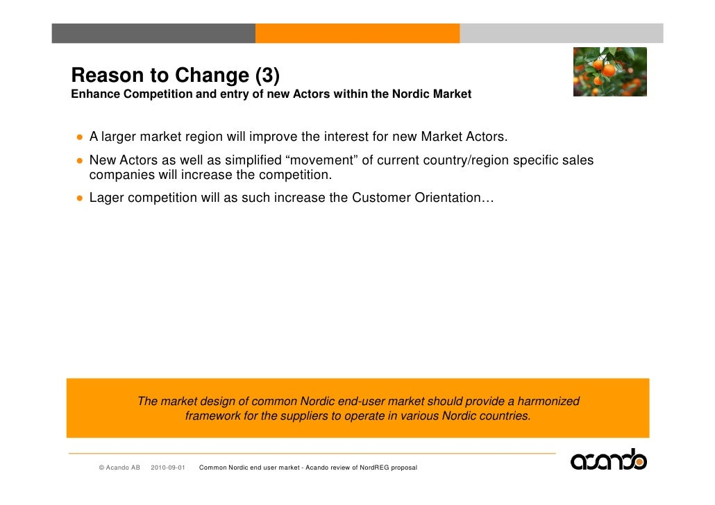 Reason to Change (3) Enhance Competition and entry of new Actors within the Nordic Market   ● A larger market region will ...