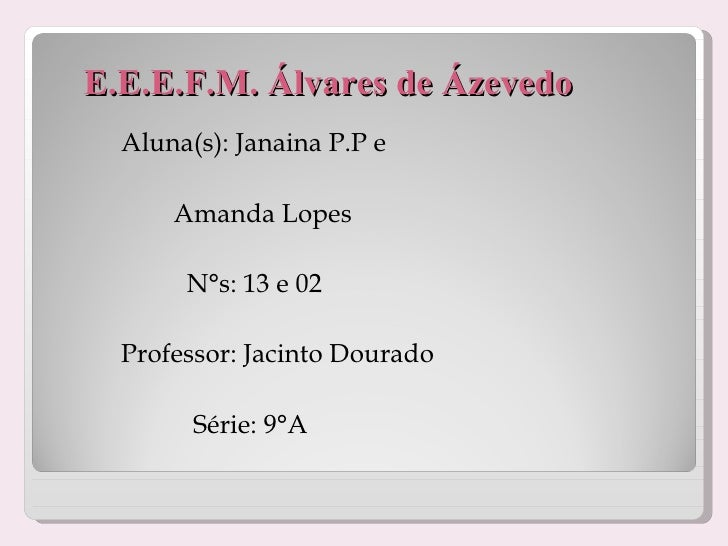 E.E.E.F.M. Álvares de Ázevedo <ul><li>Aluna(s): Janaina P.P e  </li></ul><ul><li>Amanda Lopes </li></ul><ul><li>N°s: 13 e ...