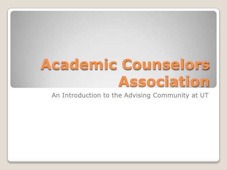 Academic Counselors        Association An Introduction to the Advising Community at UT