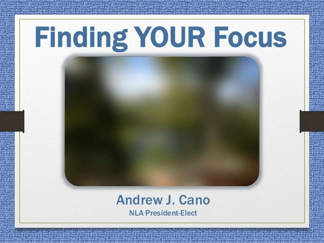 Finding YOUR Focus Andrew J. Cano NLA President-Elect