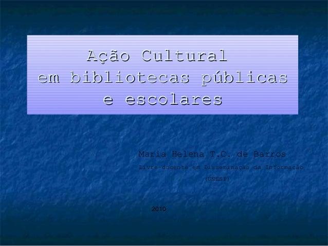 Ação Culturalem bibliotecas públicas       e escolares         Maria Helena T.C. de Barros         Livre-docente em Dissem...