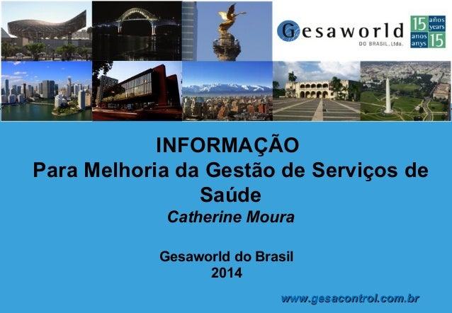 Gesaworld do Brasil 2014 INFORMAÇÃO Para Melhoria da Gestão de Serviços de Saúde Catherine Moura www.gesacontrol.com.brwww...