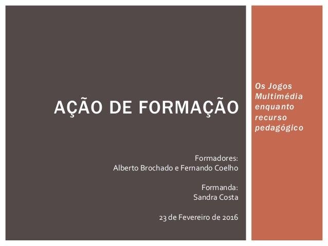 Os Jogos Multimédia enquanto recurso pedagógico AÇÃO DE FORMAÇÃO Formadores: Alberto Brochado e Fernando Coelho Formanda: ...