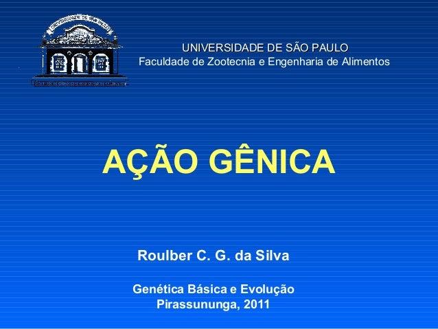 UNIVERSIDADE DE SÃO PAULO Faculdade de Zootecnia e Engenharia de AlimentosAÇÃO GÊNICA Roulber C. G. da Silva Genética Bási...