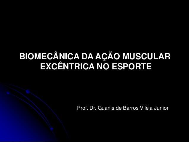 BIOMECÂNICA DA AÇÃO MUSCULAR EXCÊNTRICA NO ESPORTE Prof. Dr. Guanis de Barros Vilela Junior