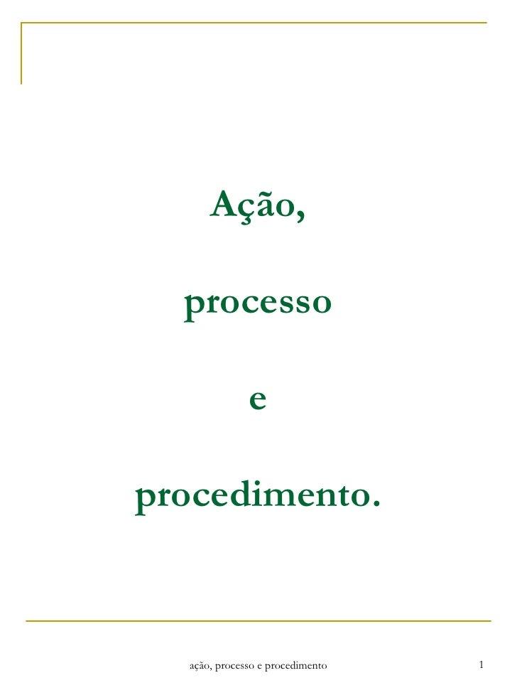 Ação, processo e procedimento. ação, processo e procedimento