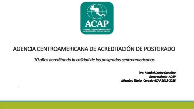 AGENCIA CENTROAMERICANA DE ACREDITACIÓN DE POSTGRADO 10 años acreditando la calidad de los posgrados centroamericanos Dra....