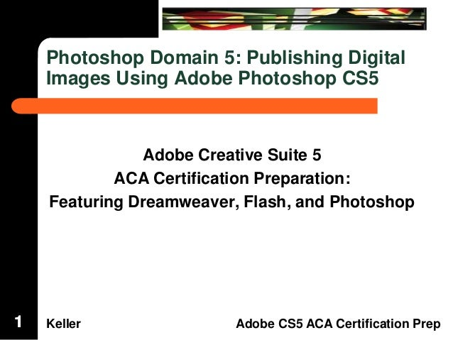 Dreamweaver Domain 3  Photoshop Domain 5: Publishing Digital Images Using Adobe Photoshop CS5  Adobe Creative Suite 5 ACA ...