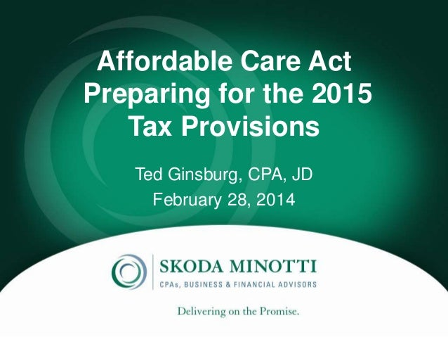 Affordable Care Act Preparing for the 2015 Tax Provisions Ted Ginsburg, CPA, JD February 28, 2014