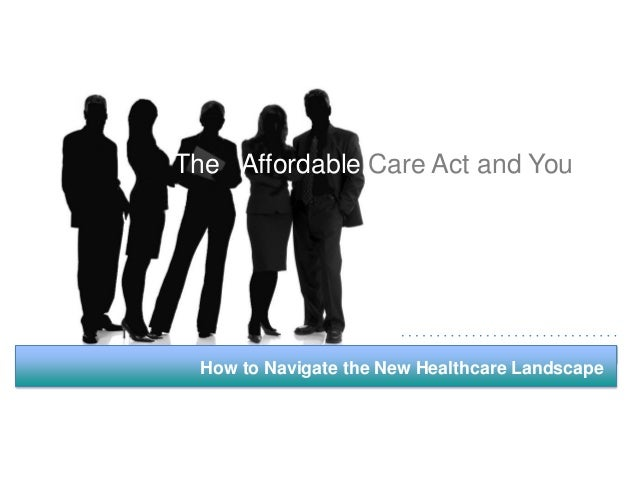 The Affordable Care Act and You  How to Navigate the New Healthcare Landscape