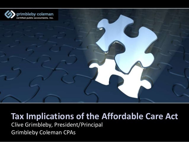 Tax Implications of the Affordable Care Act Clive Grimbleby, President/Principal Grimbleby Coleman CPAs