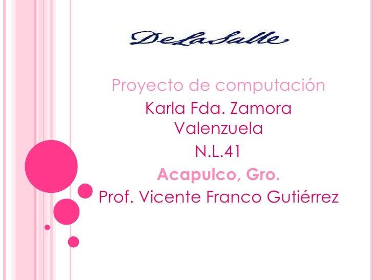 Proyecto de computación<br />Karla Fda. Zamora Valenzuela  <br />N.L.41<br />Acapulco, Gro.<br />Prof. Vicente Franco Guti...