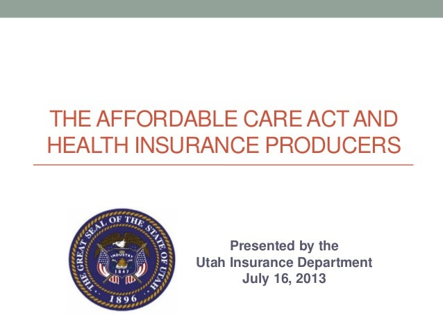 THE AFFORDABLE CARE ACTAND HEALTH INSURANCE PRODUCERS Presented by the Utah Insurance Department July 16, 2013