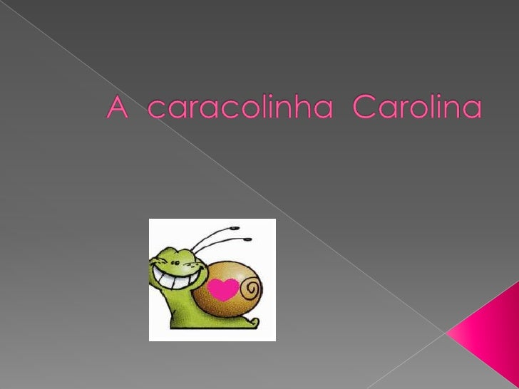 Era uma vez uma caracolinha chamada Carolina   que gostava muito de comer alfaces.Ela era pequenina ,engraçada e a sua cas...