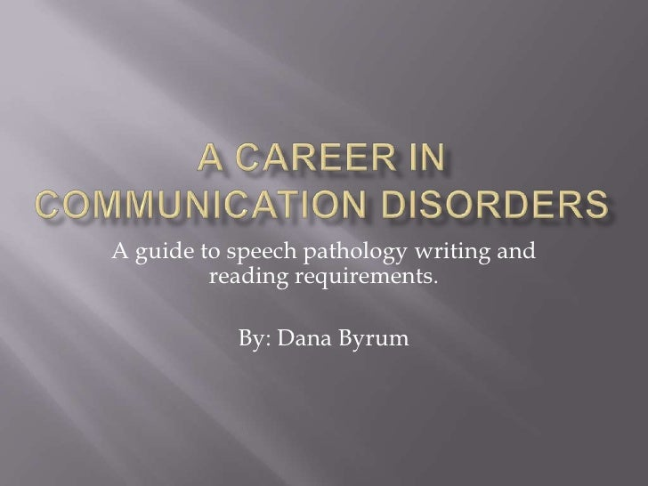 A career in communication disorders<br />A guide to speech pathology writing and reading requirements.<br />By: Dana Byrum...