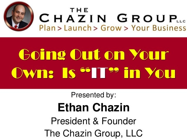 """Going Out on Your Own: Is """"IT"""" in You Presented by:  Ethan Chazin President & Founder The Chazin Group, LLC"""