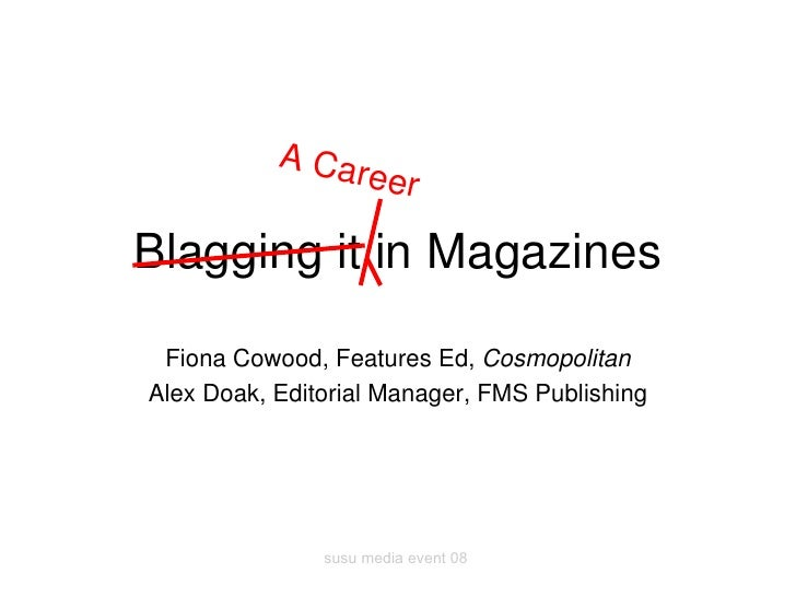 Blagging it in Magazines Fiona Cowood, Features Ed,  Cosmopolitan Alex Doak, Editorial Manager, FMS Publishing A Career
