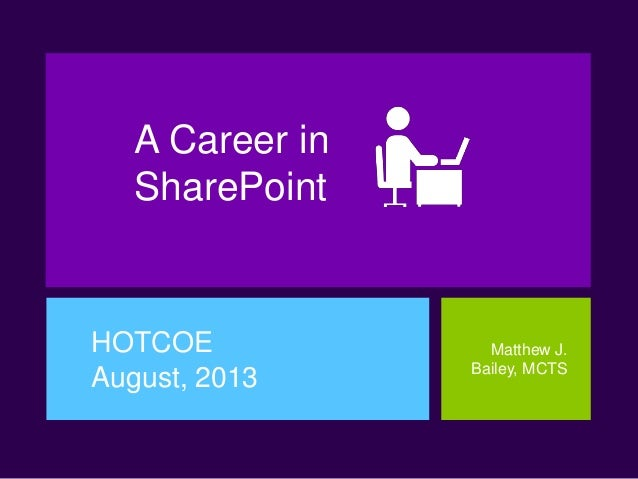 A Career in SharePoint HOTCOE August, 2013 Matthew J. Bailey, MCTS