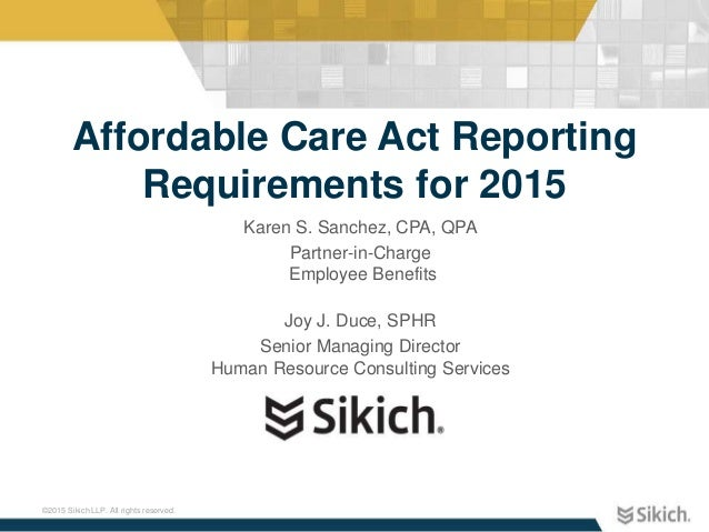 ©2015 Sikich LLP. All rights reserved. Affordable Care Act Reporting Requirements for 2015 Karen S. Sanchez, CPA, QPA Part...