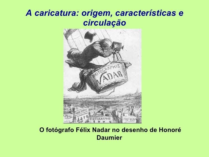 A caricatura: origem, características e circulação O fotógrafo Félix Nadar no desenho de Honoré Daumier