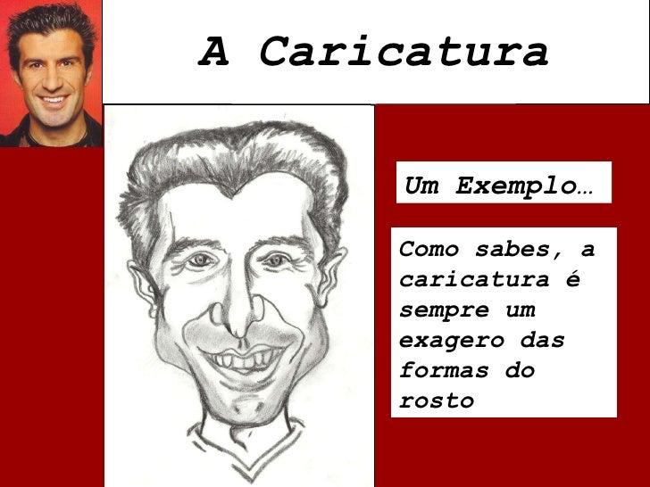 A Caricatura Um Exemplo… Como sabes, a caricatura é sempre um exagero das formas do rosto