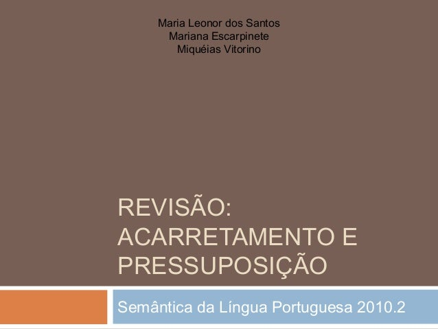 REVISÃO:ACARRETAMENTO EPRESSUPOSIÇÃOSemântica da Língua Portuguesa 2010.2Maria Leonor dos SantosMariana EscarpineteMiquéia...
