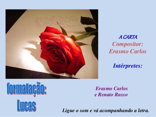 A CARTA Compositor: Erasmo Carlos Intérpretes: Erasmo Carlos e Renato Russo Ligue o som e vá acompanhando a letra.