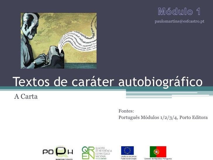Textos de caráter autobiográfico<br />A Carta<br />Módulo 1<br />paulomartins@esfcastro.pt<br />Fontes:<br />Português Mód...