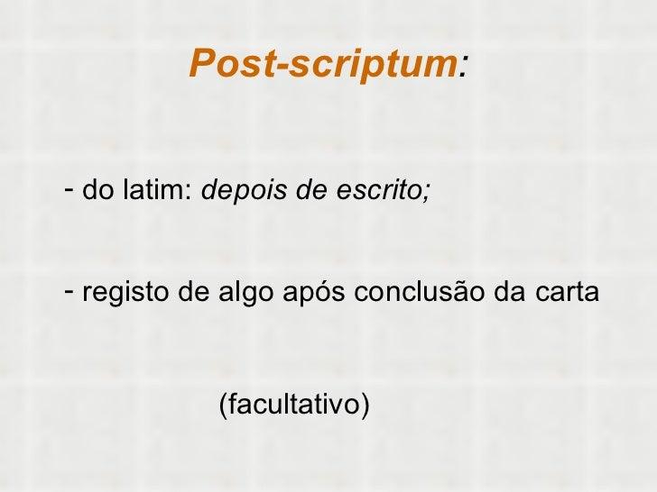Post-scriptum : <ul><li>do latim:  depois de escrito;  </li></ul><ul><li>registo de algo após conclusão da carta </li></ul...