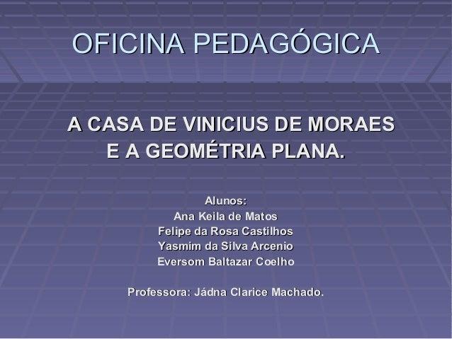 OFICINA PEDAGÓGICAOFICINA PEDAGÓGICA A CASA DE VINICIUS DE MORAESA CASA DE VINICIUS DE MORAES E A GEOMÉTRIA PLANA.E A GEOM...