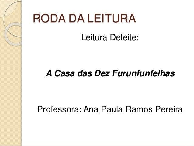 RODA DA LEITURA  Leitura Deleite:  A Casa das Dez Furunfunfelhas  Professora: Ana Paula Ramos Pereira