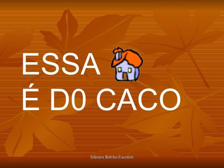 ESSA  É D0 CACO Silmara Robles Escorsin