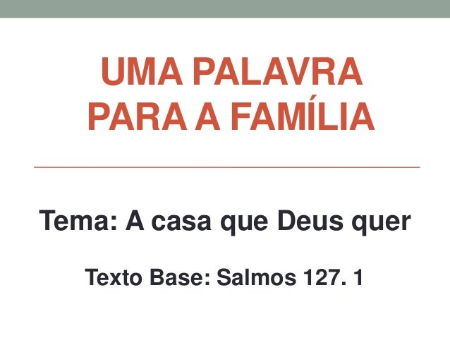 UMA PALAVRA PARA A FAMÍLIA Tema: A casa que Deus quer Texto Base: Salmos 127. 1