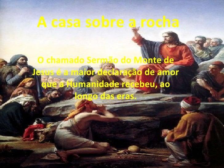 A casa sobre a rocha O chamado Sermão do Monte deJesus é a maior declaração de amor  que a Humanidade recebeu, ao         ...
