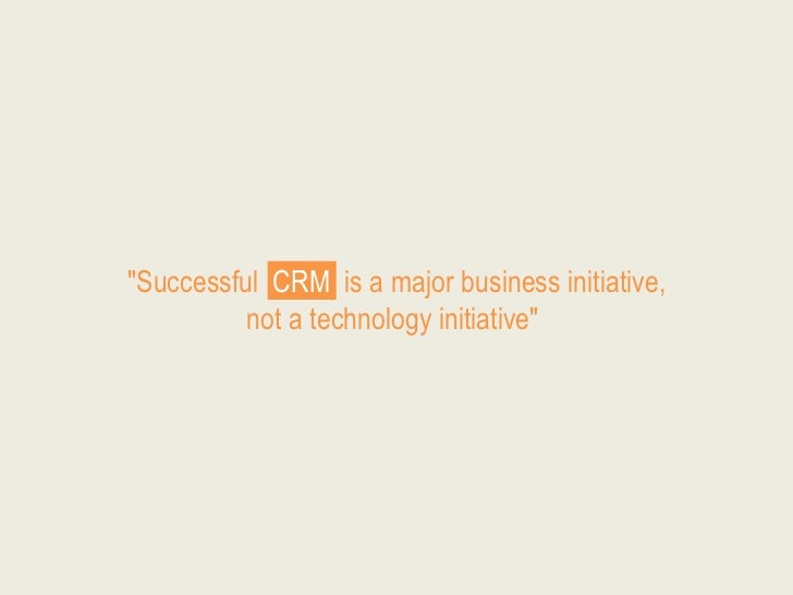 """Successful CRM is a major business initiative,          not a technology initiative"""