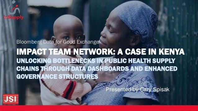 IMPACT TEAM NETWORK: A CASE IN KENYA UNLOCKING BOTTLENECKS IN PUBLIC HEALTH SUPPLY CHAINS THROUGH DATA DASHBOARDS AND ENHA...