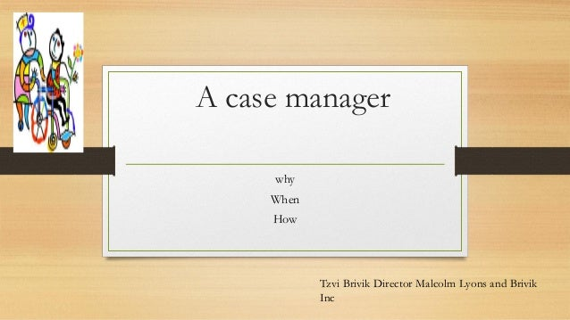 A case manager why When How Tzvi Brivik Director Malcolm Lyons and Brivik Inc
