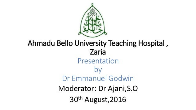 Ahmadu Bello University Teaching Hospital , Zaria Presentation by Dr Emmanuel Godwin Moderator: Dr Ajani,S.O 30th August,2...