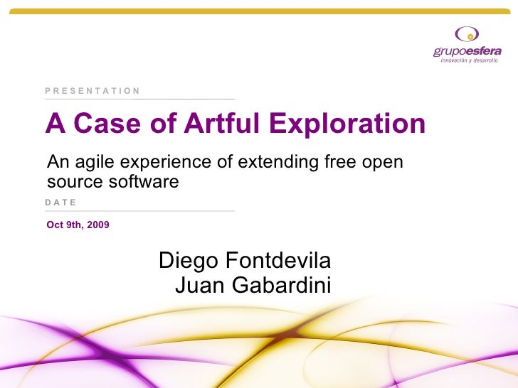 A Case of Artful Exploration An agile experience of extending free open source software Diego Fontdevila Juan Gabardini