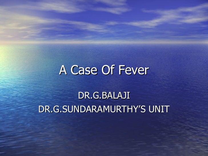 A Case Of Fever DR.G.BALAJI DR.G.SUNDARAMURTHY'S UNIT