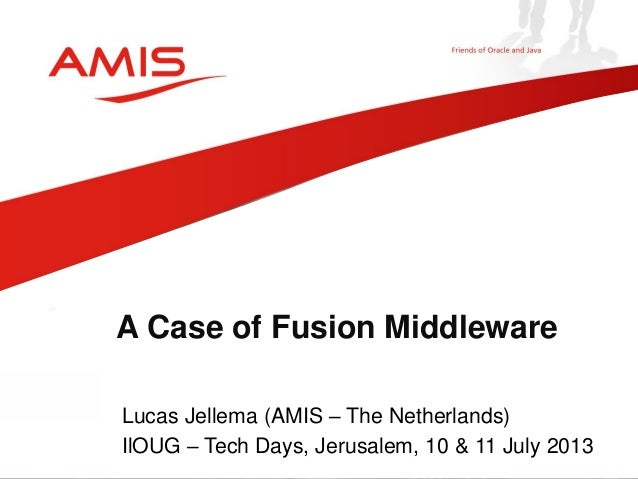 Lucas Jellema (AMIS – The Netherlands) IlOUG – Tech Days, Jerusalem, 10 & 11 July 2013 A Case of Fusion Middleware