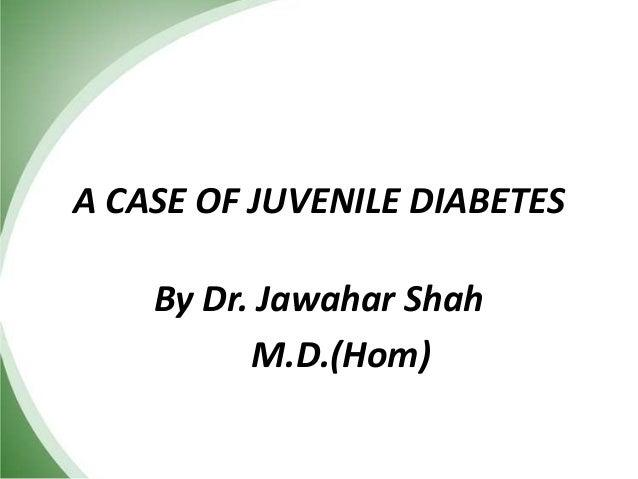 A CASE OF JUVENILE DIABETES By Dr. Jawahar Shah M.D.(Hom)