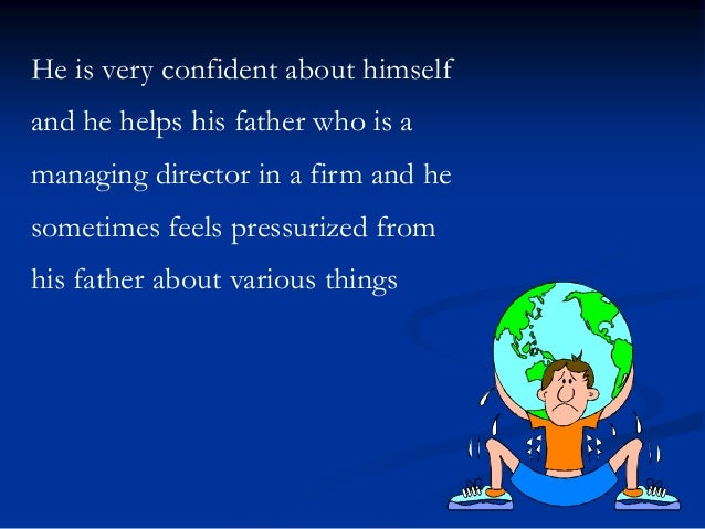 He is very confident about himself and he helps his father who is a managing director in a firm and he sometimes feels pre...