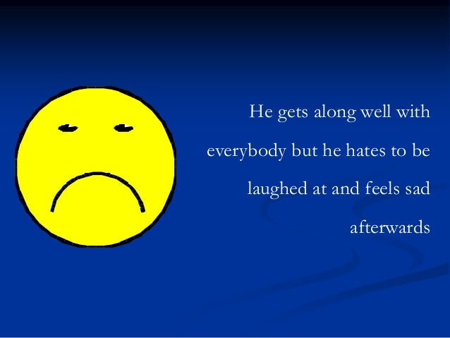 He gets along well with everybody but he hates to be laughed at and feels sad afterwards
