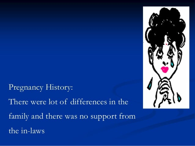 Pregnancy History:  There were lot of differences in the family and there was no support from  the in-laws