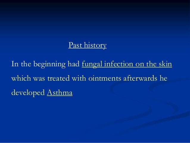 Past history In the beginning had fungal infection on the skin which was treated with ointments afterwards he developed As...