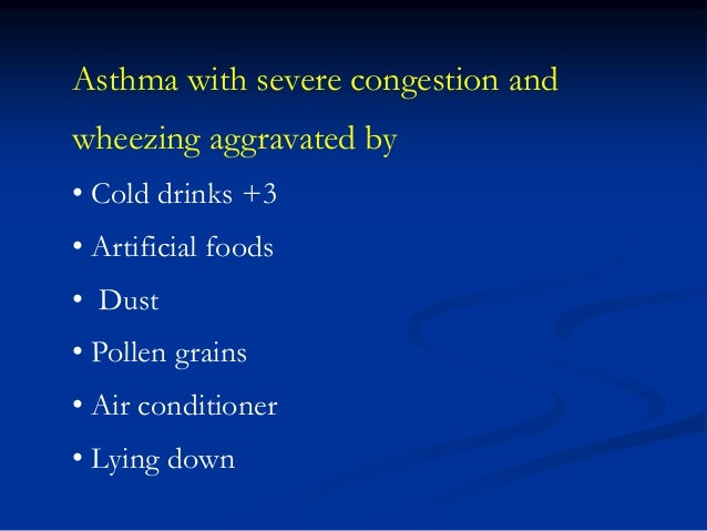 Asthma with severe congestion and wheezing aggravated by • Cold drinks +3 • Artificial foods  • Dust • Pollen grains • Air...